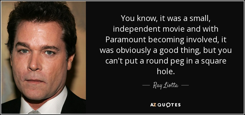 You know, it was a small, independent movie and with Paramount becoming involved, it was obviously a good thing, but you can't put a round peg in a square hole. - Ray Liotta