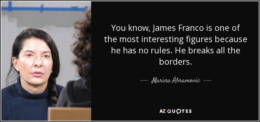 You know, James Franco is one of the most interesting figures because he has no rules. He breaks all the borders. - Marina Abramovic