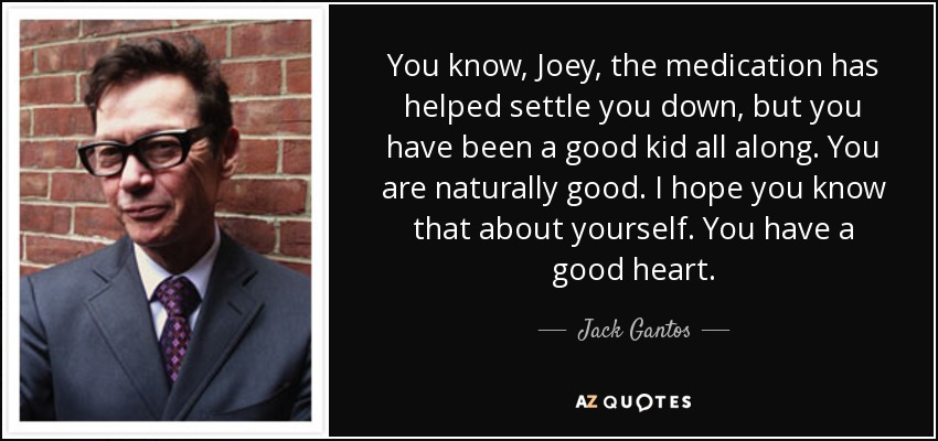 You know, Joey, the medication has helped settle you down, but you have been a good kid all along. You are naturally good. I hope you know that about yourself. You have a good heart. - Jack Gantos