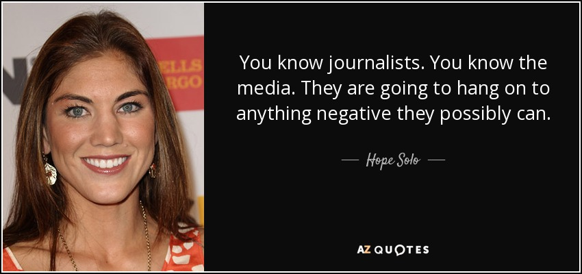 You know journalists. You know the media. They are going to hang on to anything negative they possibly can. - Hope Solo