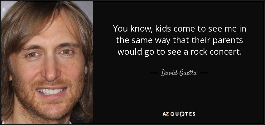 You know, kids come to see me in the same way that their parents would go to see a rock concert. - David Guetta
