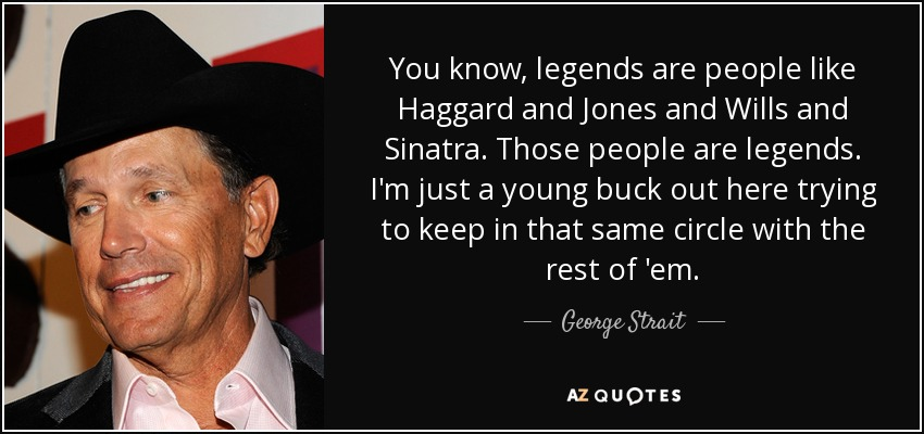 You know, legends are people like Haggard and Jones and Wills and Sinatra. Those people are legends. I'm just a young buck out here trying to keep in that same circle with the rest of 'em. - George Strait