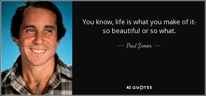 You know, life is what you make of it- so beautiful or so what. - Paul Simon