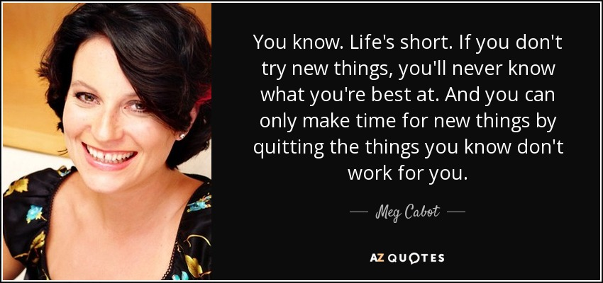 You know. Life's short. If you don't try new things, you'll never know what you're best at. And you can only make time for new things by quitting the things you know don't work for you. - Meg Cabot