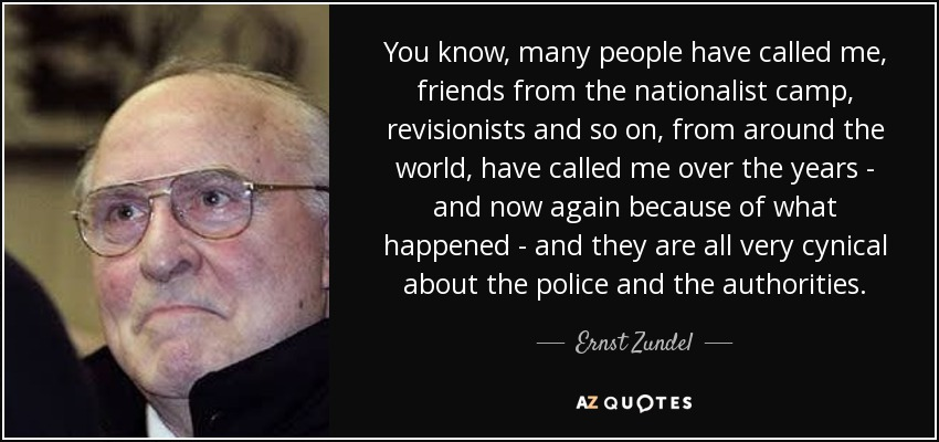 You know, many people have called me, friends from the nationalist camp, revisionists and so on, from around the world, have called me over the years - and now again because of what happened - and they are all very cynical about the police and the authorities. - Ernst Zundel