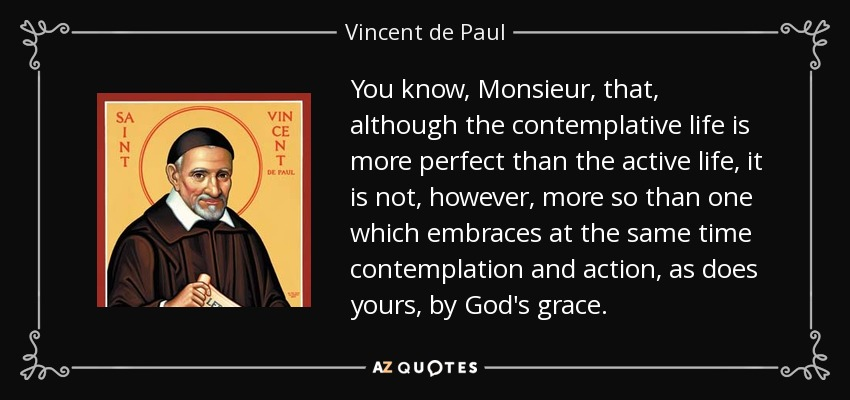 You know, Monsieur, that, although the contemplative life is more perfect than the active life, it is not, however, more so than one which embraces at the same time contemplation and action, as does yours, by God's grace. - Vincent de Paul