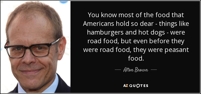 You know most of the food that Americans hold so dear - things like hamburgers and hot dogs - were road food, but even before they were road food, they were peasant food. - Alton Brown