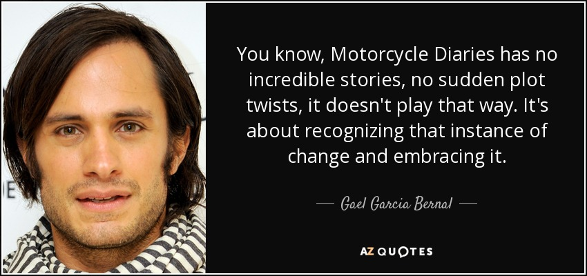 You know, Motorcycle Diaries has no incredible stories, no sudden plot twists, it doesn't play that way. It's about recognizing that instance of change and embracing it. - Gael Garcia Bernal