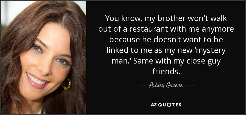 You know, my brother won't walk out of a restaurant with me anymore because he doesn't want to be linked to me as my new 'mystery man.' Same with my close guy friends. - Ashley Greene
