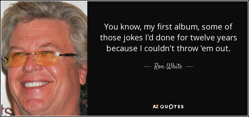 You know, my first album, some of those jokes I'd done for twelve years because I couldn't throw 'em out. - Ron White