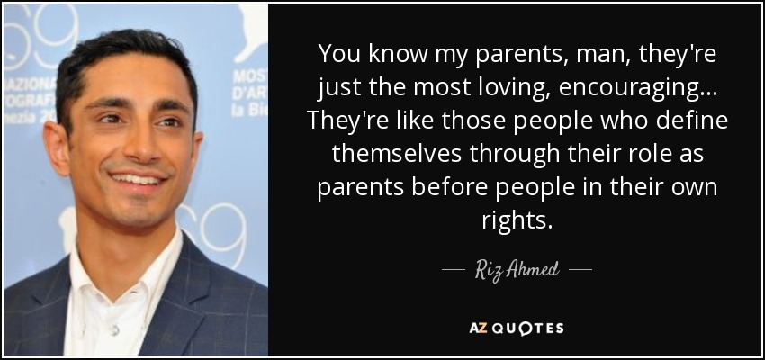 You know my parents, man, they're just the most loving, encouraging... They're like those people who define themselves through their role as parents before people in their own rights. - Riz Ahmed