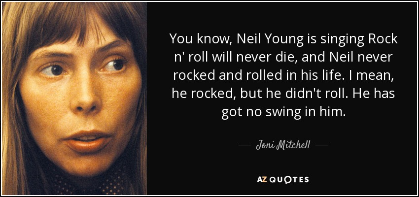 You know, Neil Young is singing Rock n' roll will never die, and Neil never rocked and rolled in his life. I mean, he rocked, but he didn't roll. He has got no swing in him. - Joni Mitchell