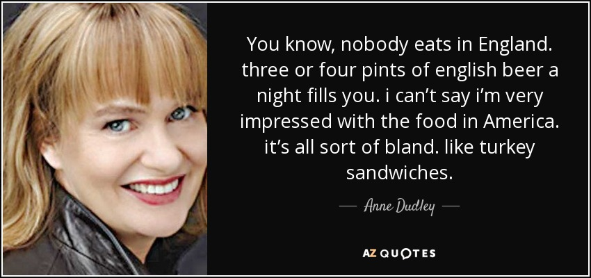 You know, nobody eats in England. three or four pints of english beer a night fills you. i can't say i'm very impressed with the food in America. it's all sort of bland. like turkey sandwiches. - Anne Dudley