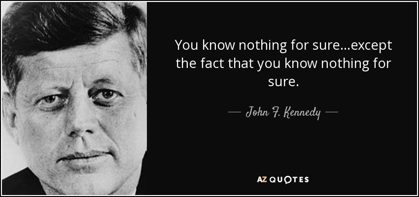 You know nothing for sure...except the fact that you know nothing for sure. - John F. Kennedy