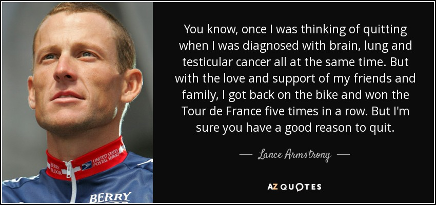 You know, once I was thinking of quitting when I was diagnosed with brain, lung and testicular cancer all at the same time. But with the love and support of my friends and family, I got back on the bike and won the Tour de France five times in a row. But I'm sure you have a good reason to quit. - Lance Armstrong
