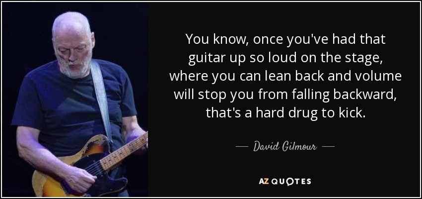 You know, once you've had that guitar up so loud on the stage, where you can lean back and volume will stop you from falling backward, that's a hard drug to kick. - David Gilmour