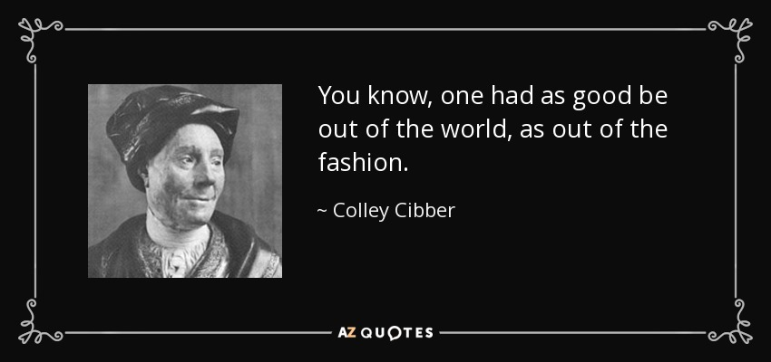 You know, one had as good be out of the world, as out of the fashion. - Colley Cibber