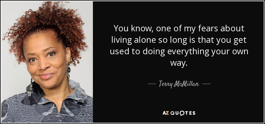 You know, one of my fears about living alone so long is that you get used to doing everything your own way. - Terry McMillan