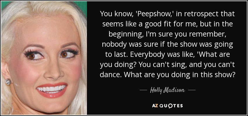 You know, 'Peepshow,' in retrospect that seems like a good fit for me, but in the beginning, I'm sure you remember, nobody was sure if the show was going to last. Everybody was like, 'What are you doing? You can't sing, and you can't dance. What are you doing in this show? - Holly Madison