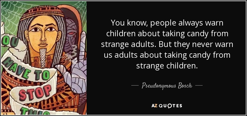 You know, people always warn children about taking candy from strange adults. But they never warn us adults about taking candy from strange children. - Pseudonymous Bosch