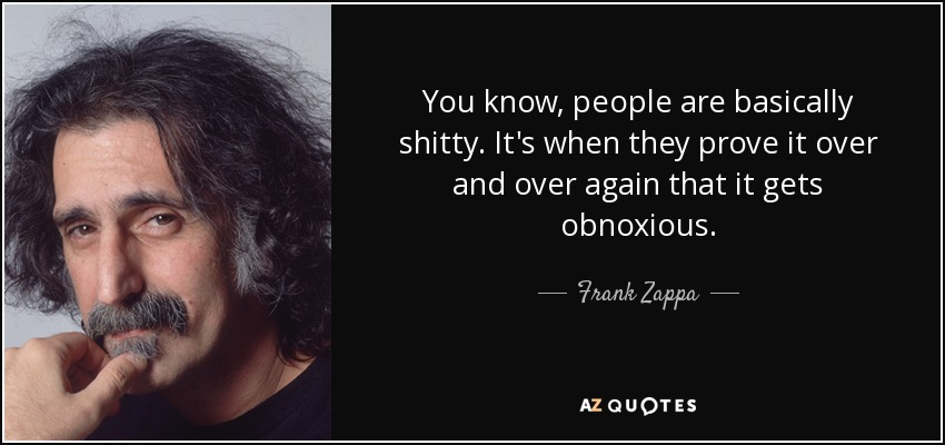 You know, people are basically shitty. It's when they prove it over and over again that it gets obnoxious. - Frank Zappa