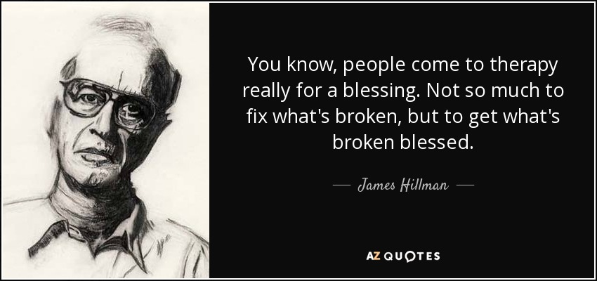 You know, people come to therapy really for a blessing. Not so much to fix what's broken, but to get what's broken blessed. - James Hillman
