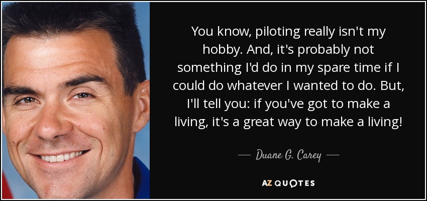 You know, piloting really isn't my hobby. And, it's probably not something I'd do in my spare time if I could do whatever I wanted to do. But, I'll tell you: if you've got to make a living, it's a great way to make a living! - Duane G. Carey
