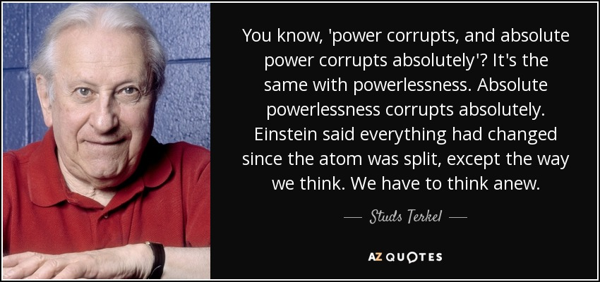 You know, 'power corrupts, and absolute power corrupts absolutely'? It's the same with powerlessness. Absolute powerlessness corrupts absolutely. Einstein said everything had changed since the atom was split, except the way we think. We have to think anew. - Studs Terkel