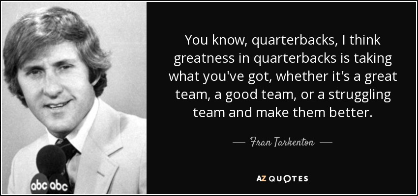 You know, quarterbacks, I think greatness in quarterbacks is taking what you've got, whether it's a great team, a good team, or a struggling team and make them better. - Fran Tarkenton