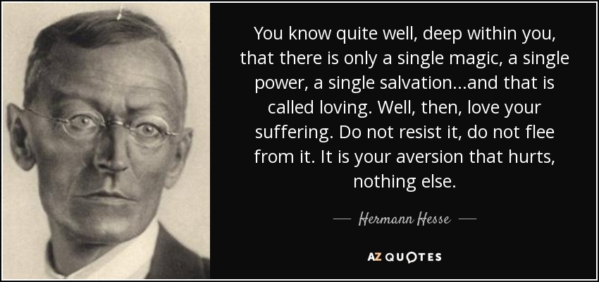 You know quite well, deep within you, that there is only a single magic, a single power, a single salvation...and that is called loving. Well, then, love your suffering. Do not resist it, do not flee from it. It is your aversion that hurts, nothing else. - Hermann Hesse