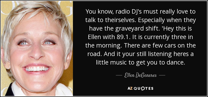 You know, radio DJ's must really love to talk to theirselves. Especially when they have the graveyard shift. 'Hey this is Ellen with 89.1. It is currently three in the morning. There are few cars on the road. And it your still listening heres a little music to get you to dance. - Ellen DeGeneres