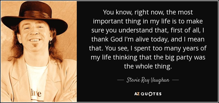 You know, right now, the most important thing in my life is to make sure you understand that, first of all, I thank God I'm alive today, and I mean that. You see, I spent too many years of my life thinking that the big party was the whole thing. - Stevie Ray Vaughan