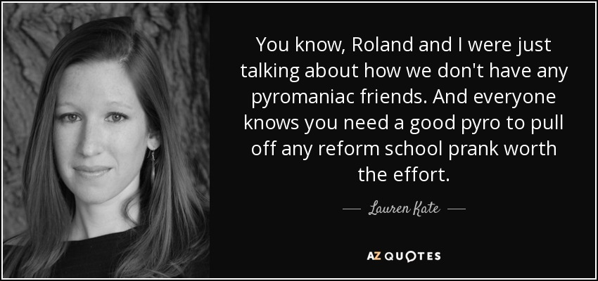 You know, Roland and I were just talking about how we don't have any pyromaniac friends. And everyone knows you need a good pyro to pull off any reform school prank worth the effort. - Lauren Kate