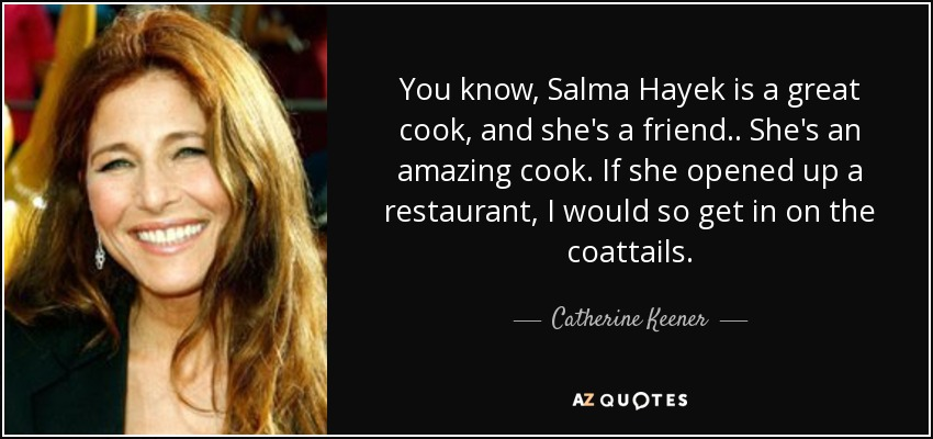 You know, Salma Hayek is a great cook, and she's a friend.. She's an amazing cook. If she opened up a restaurant, I would so get in on the coattails. - Catherine Keener
