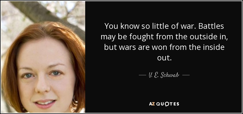 You know so little of war. Battles may be fought from the outside in, but wars are won from the inside out. - V. E. Schwab