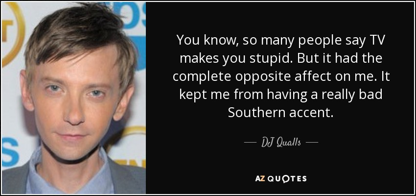 You know, so many people say TV makes you stupid. But it had the complete opposite affect on me. It kept me from having a really bad Southern accent. - DJ Qualls