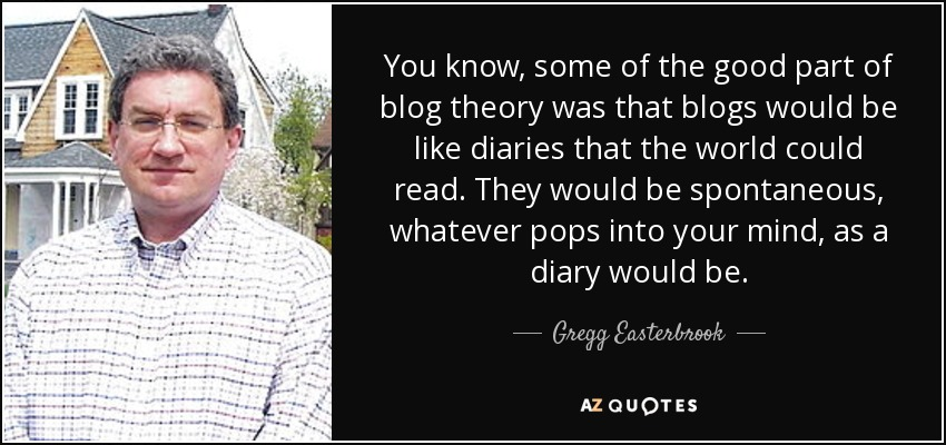 You know, some of the good part of blog theory was that blogs would be like diaries that the world could read. They would be spontaneous, whatever pops into your mind, as a diary would be. - Gregg Easterbrook
