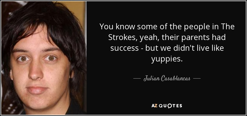 You know some of the people in The Strokes, yeah, their parents had success - but we didn't live like yuppies. - Julian Casablancas
