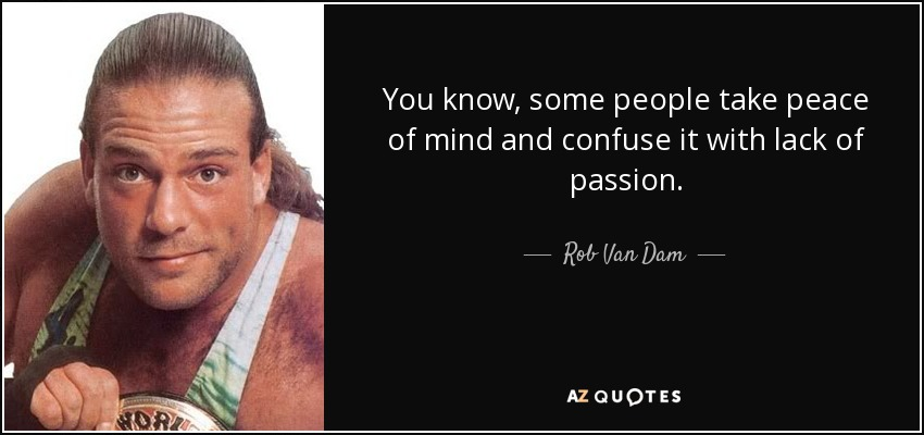 You know, some people take peace of mind and confuse it with lack of passion. - Rob Van Dam