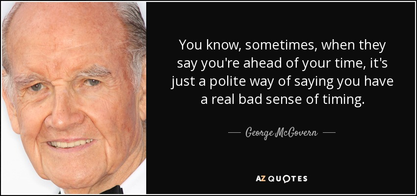 You know, sometimes, when they say you're ahead of your time, it's just a polite way of saying you have a real bad sense of timing. - George McGovern