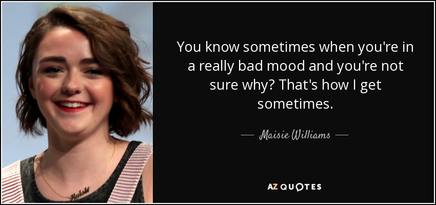 You know sometimes when you're in a really bad mood and you're not sure why? That's how I get sometimes. - Maisie Williams