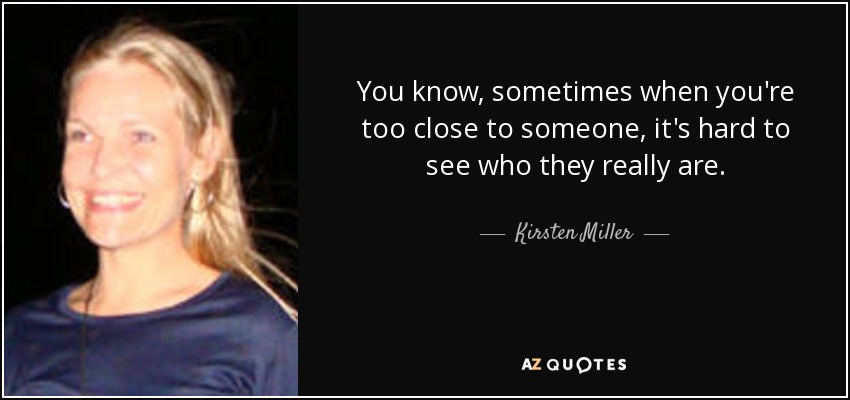 You know, sometimes when you're too close to someone, it's hard to see who they really are. - Kirsten Miller