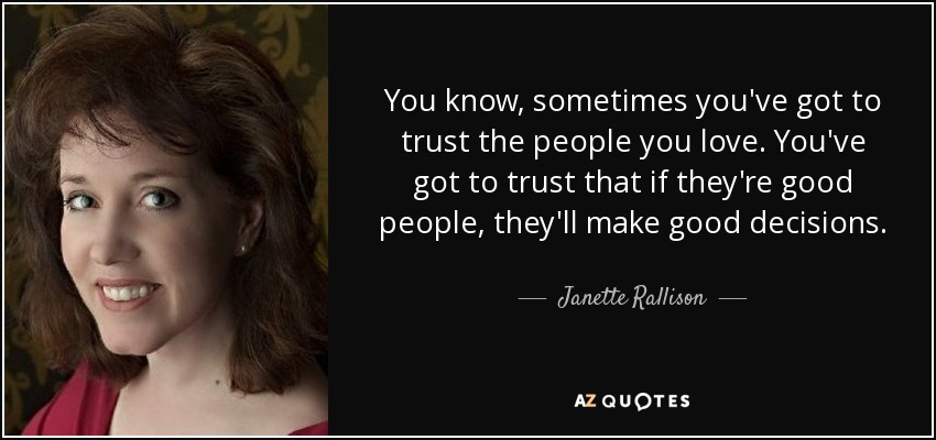 You know, sometimes you've got to trust the people you love. You've got to trust that if they're good people, they'll make good decisions. - Janette Rallison