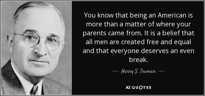 You know that being an American is more than a matter of where your parents came from. It is a belief that all men are created free and equal and that everyone deserves an even break. - Harry S. Truman