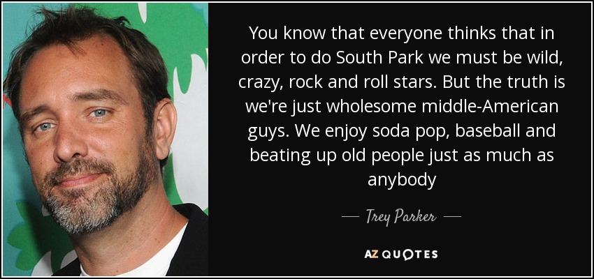 You know that everyone thinks that in order to do South Park we must be wild, crazy, rock and roll stars. But the truth is we're just wholesome middle-American guys. We enjoy soda pop, baseball and beating up old people just as much as anybody - Trey Parker