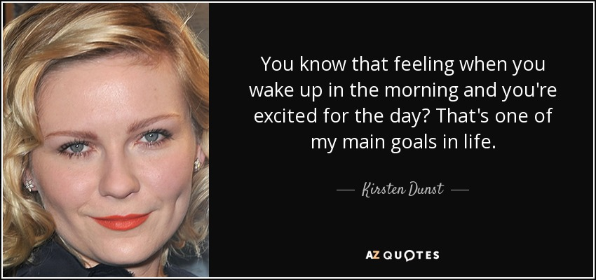You know that feeling when you wake up in the morning and you're excited for the day? That's one of my main goals in life. - Kirsten Dunst