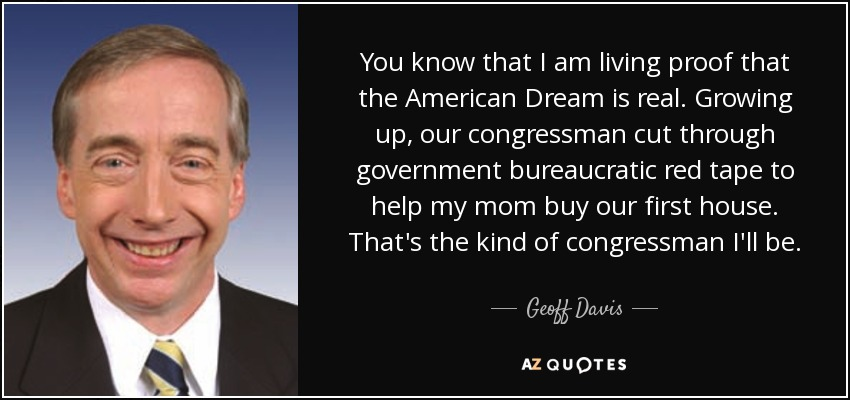 You know that I am living proof that the American Dream is real. Growing up, our congressman cut through government bureaucratic red tape to help my mom buy our first house. That's the kind of congressman I'll be. - Geoff Davis
