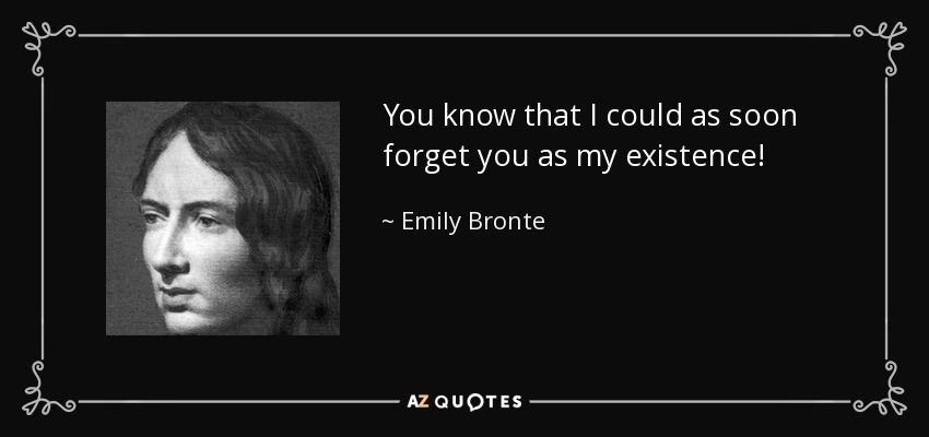 You know that I could as soon forget you as my existence! - Emily Bronte