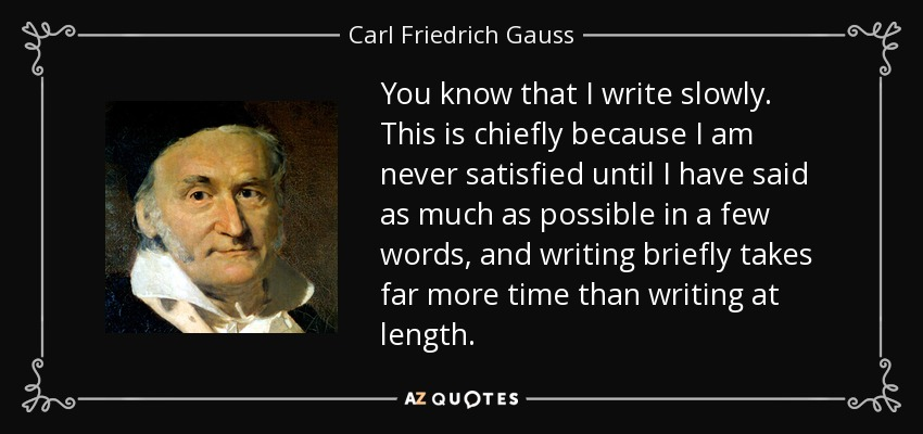 You know that I write slowly. This is chiefly because I am never satisfied until I have said as much as possible in a few words, and writing briefly takes far more time than writing at length. - Carl Friedrich Gauss