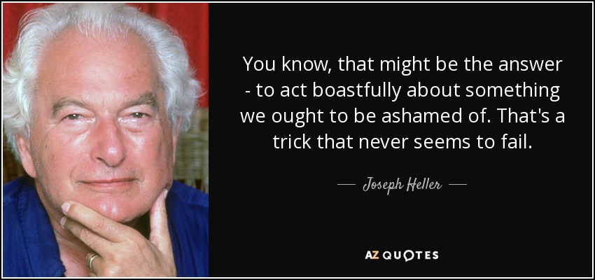 "You know, that might be the answer – to act boastfully about something we ought to be ashamed of. That's a trick that never seems to fail."" --Colonel Korn, Catch-22 - Joseph Heller"